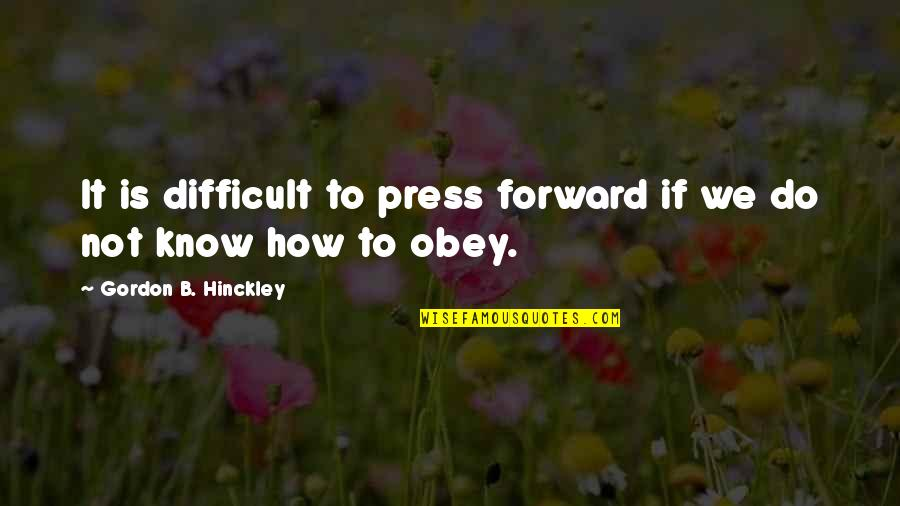 Press'll Quotes By Gordon B. Hinckley: It is difficult to press forward if we