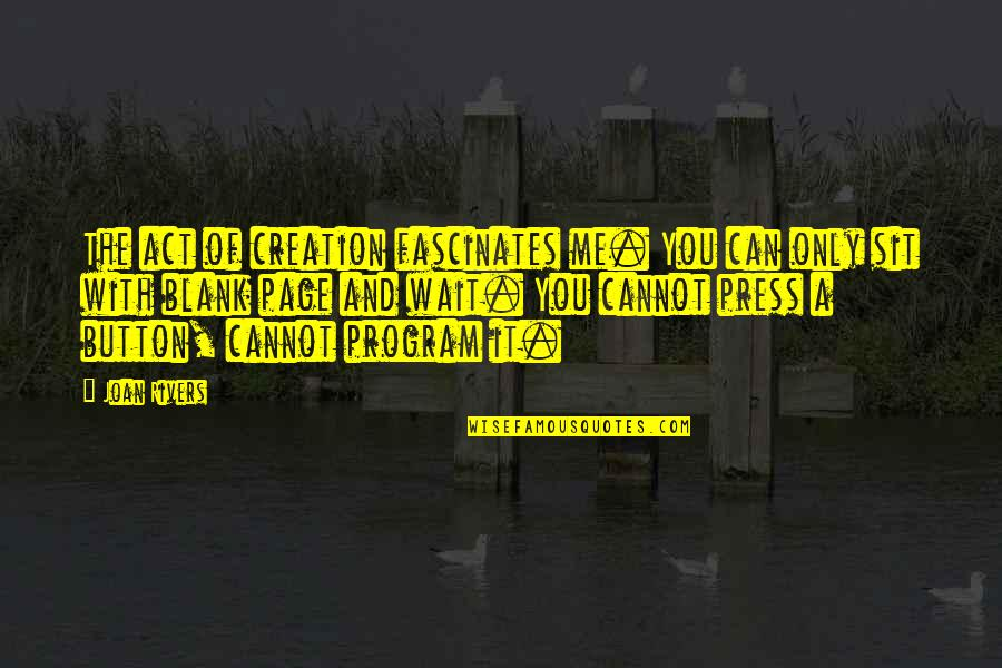 Press'll Quotes By Joan Rivers: The act of creation fascinates me. You can