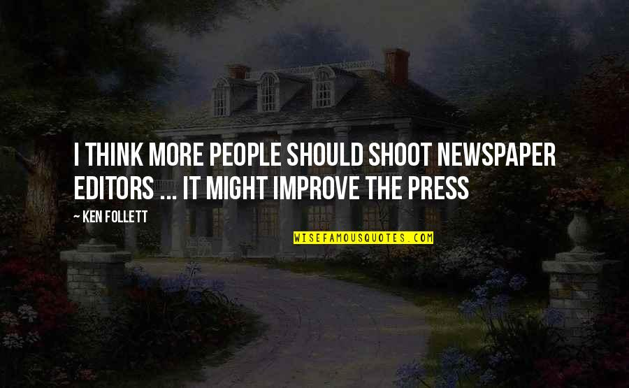 Press'll Quotes By Ken Follett: I think more people should shoot newspaper editors