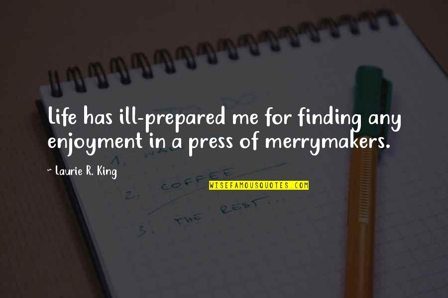Press'll Quotes By Laurie R. King: Life has ill-prepared me for finding any enjoyment
