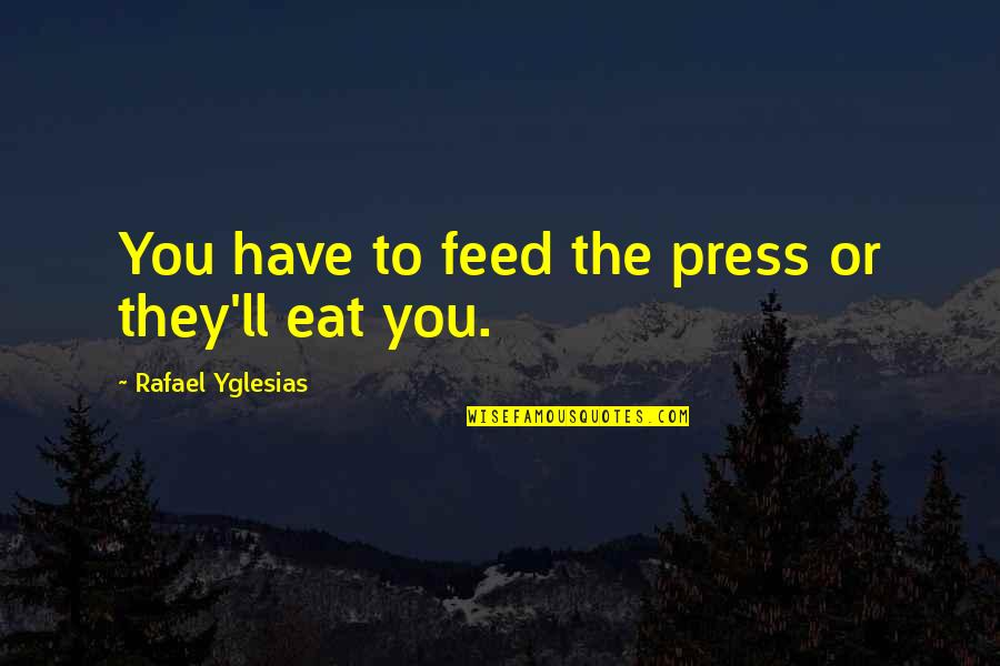 Press'll Quotes By Rafael Yglesias: You have to feed the press or they'll