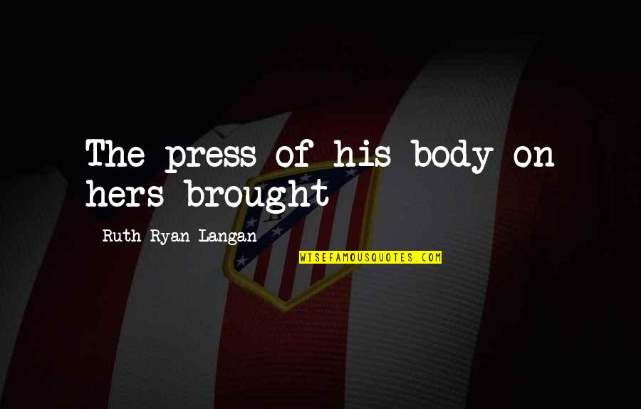 Press'll Quotes By Ruth Ryan Langan: The press of his body on hers brought