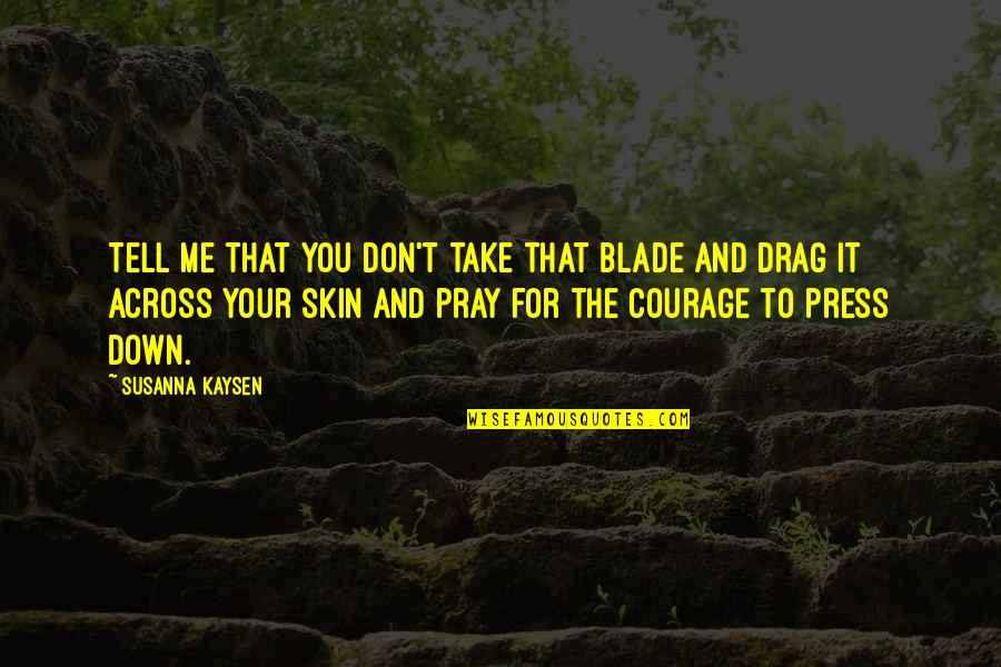 Press'll Quotes By Susanna Kaysen: Tell me that you don't take that blade