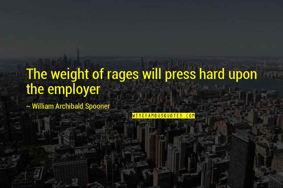 Press'll Quotes By William Archibald Spooner: The weight of rages will press hard upon