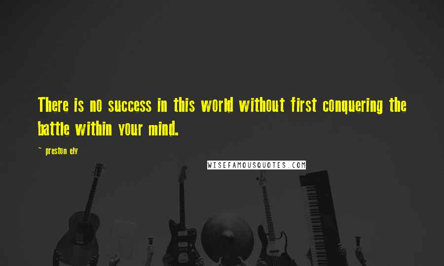 Preston Ely quotes: There is no success in this world without first conquering the battle within your mind.