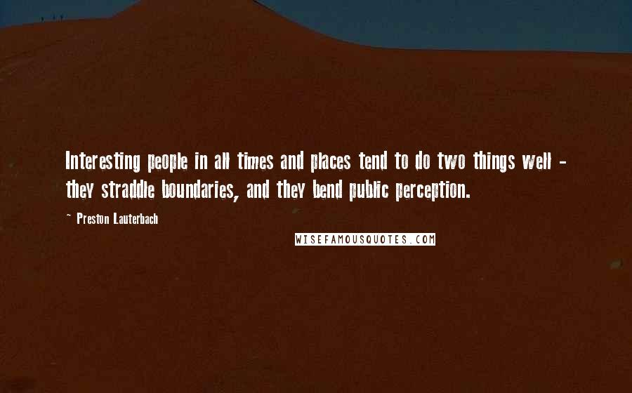 Preston Lauterbach quotes: Interesting people in all times and places tend to do two things well - they straddle boundaries, and they bend public perception.