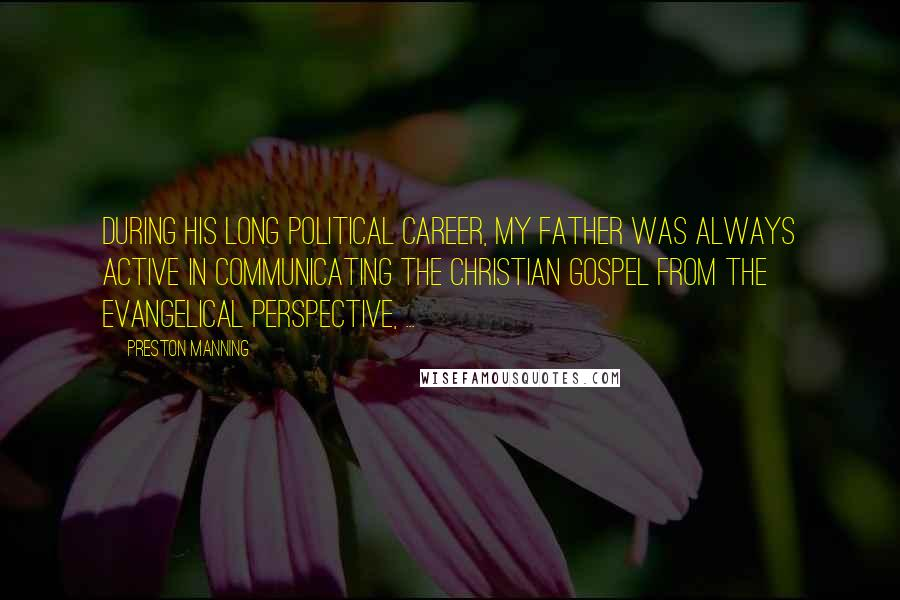 Preston Manning quotes: During his long political career, my father was always active in communicating the Christian gospel from the evangelical perspective, ...