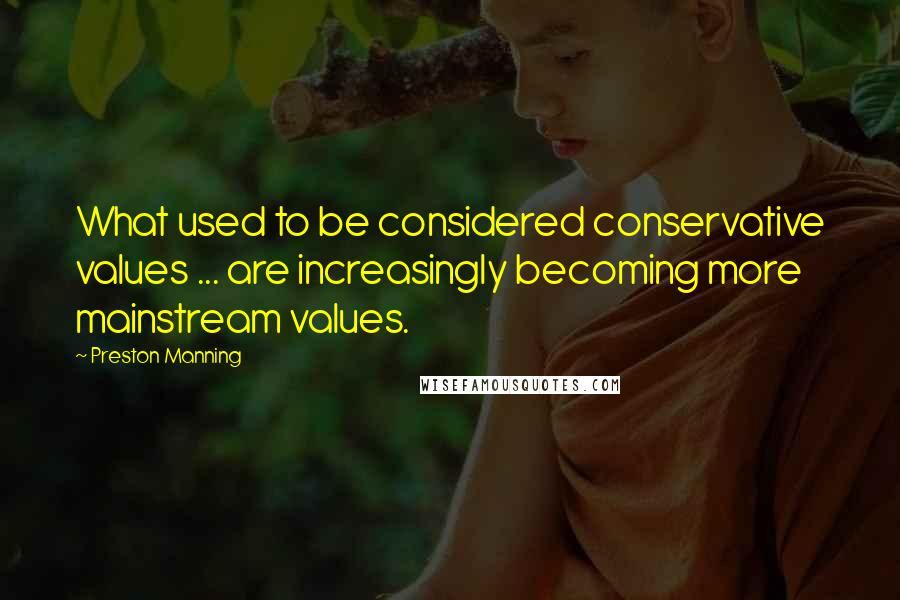 Preston Manning quotes: What used to be considered conservative values ... are increasingly becoming more mainstream values.