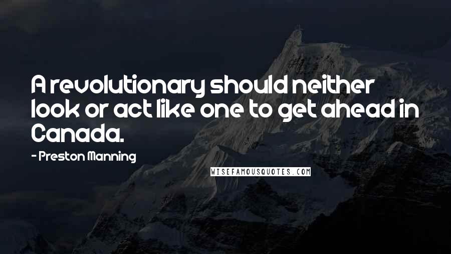 Preston Manning quotes: A revolutionary should neither look or act like one to get ahead in Canada.