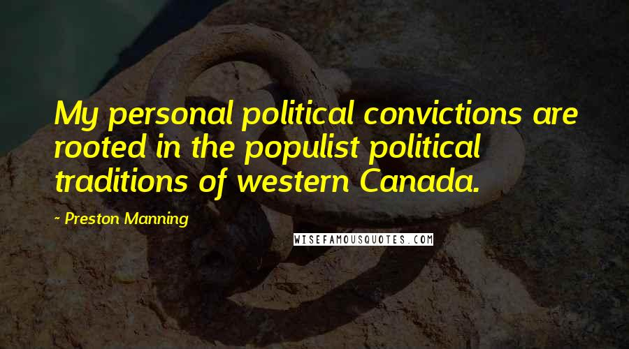 Preston Manning quotes: My personal political convictions are rooted in the populist political traditions of western Canada.