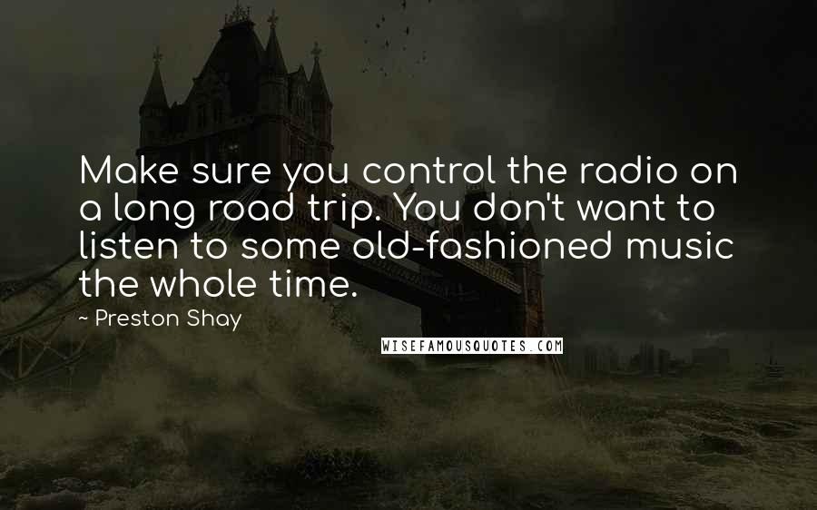 Preston Shay quotes: Make sure you control the radio on a long road trip. You don't want to listen to some old-fashioned music the whole time.