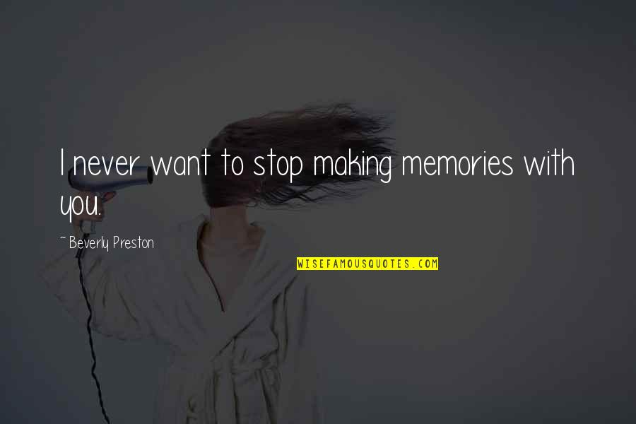 Preston's Quotes By Beverly Preston: I never want to stop making memories with