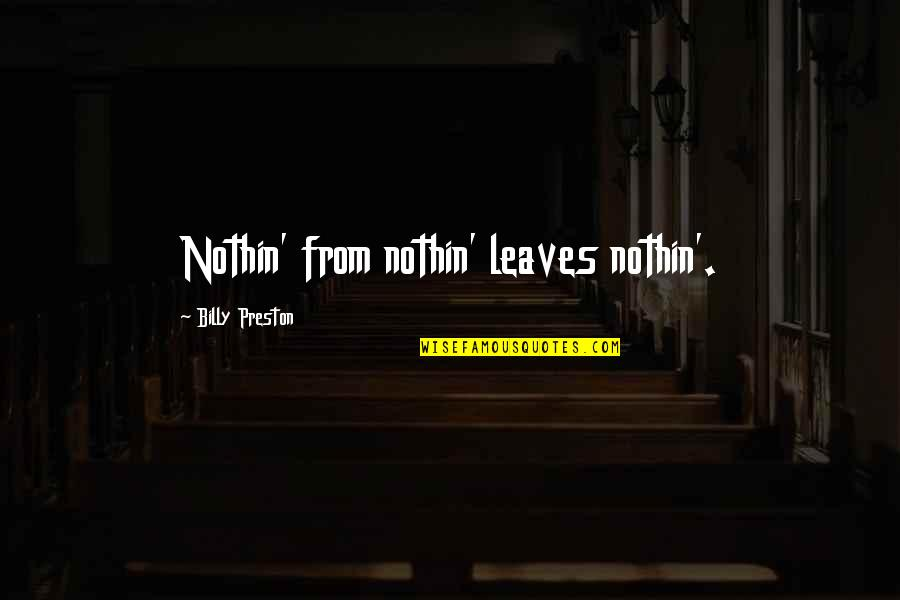 Preston's Quotes By Billy Preston: Nothin' from nothin' leaves nothin'.
