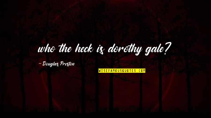 Preston's Quotes By Douglas Preston: who the heck is dorothy gale?