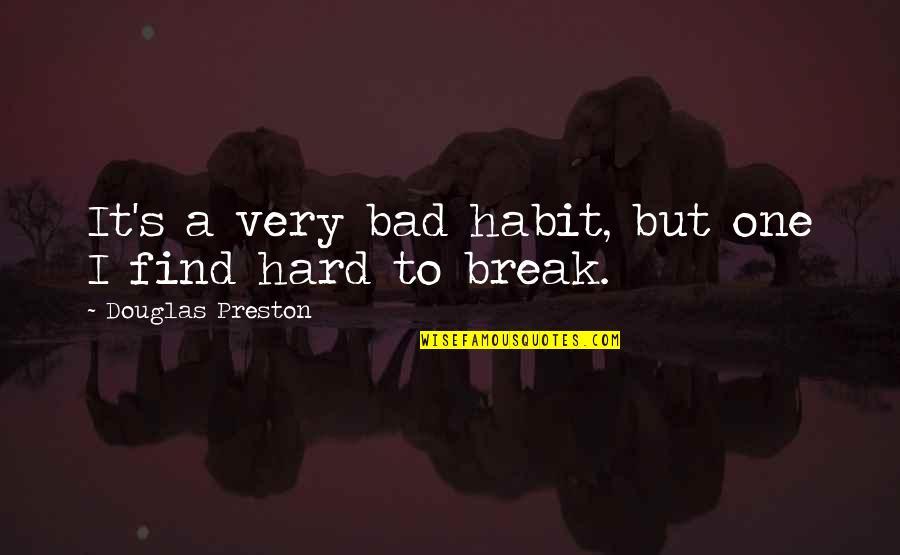 Preston's Quotes By Douglas Preston: It's a very bad habit, but one I