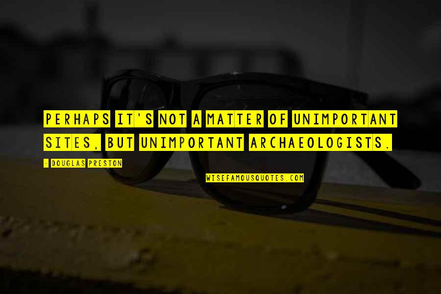 Preston's Quotes By Douglas Preston: Perhaps it's not a matter of unimportant sites,