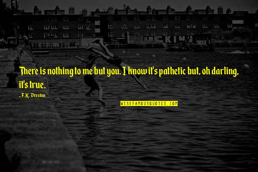 Preston's Quotes By F.K. Preston: There is nothing to me but you. I
