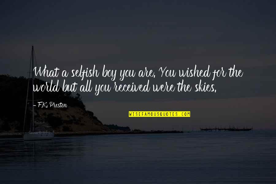 Preston's Quotes By F.K. Preston: What a selfish boy you are. You wished