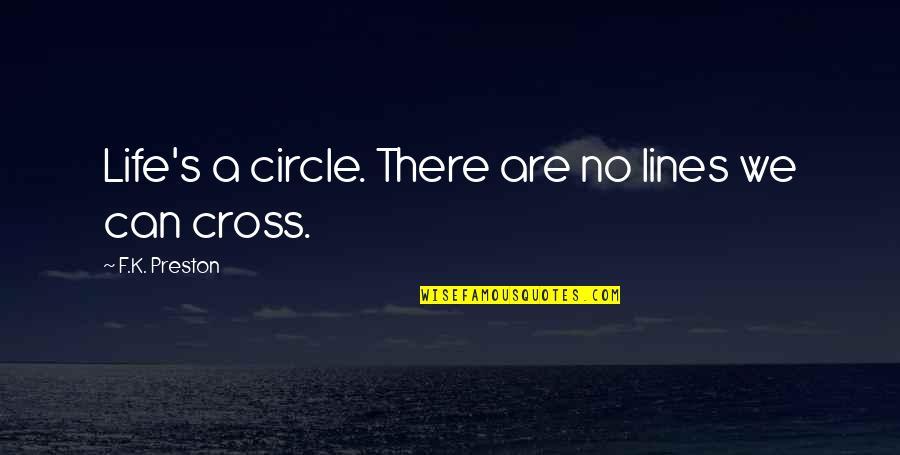 Preston's Quotes By F.K. Preston: Life's a circle. There are no lines we