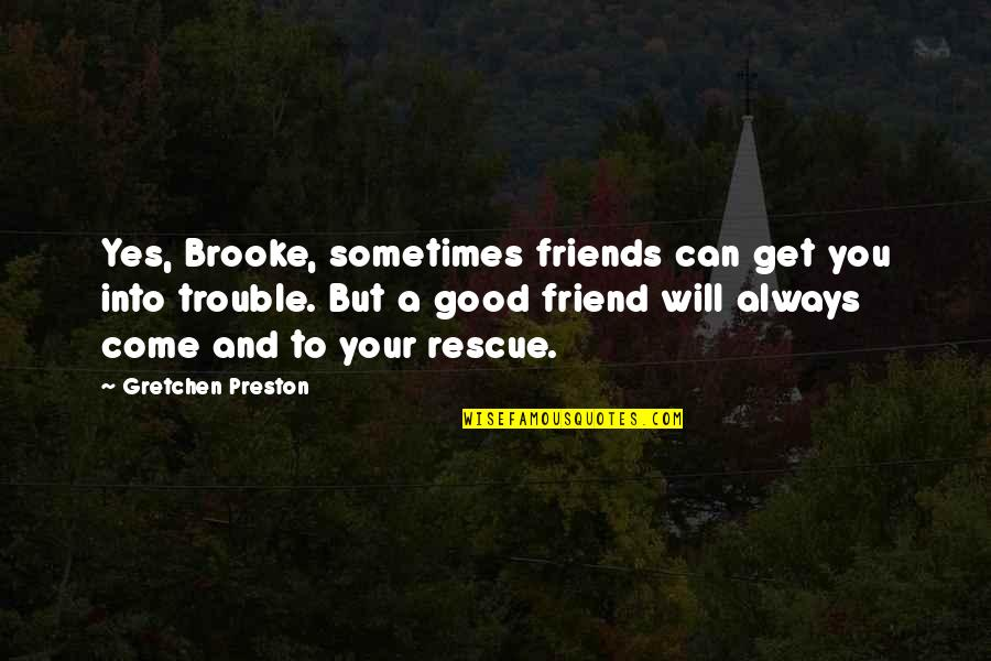 Preston's Quotes By Gretchen Preston: Yes, Brooke, sometimes friends can get you into