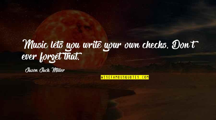 Preston's Quotes By Jason Jack Miller: Music lets you write your own checks. Don't