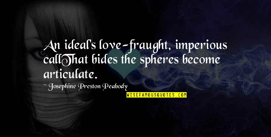 Preston's Quotes By Josephine Preston Peabody: An ideal's love-fraught, imperious callThat bides the spheres