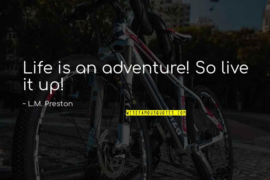Preston's Quotes By L.M. Preston: Life is an adventure! So live it up!