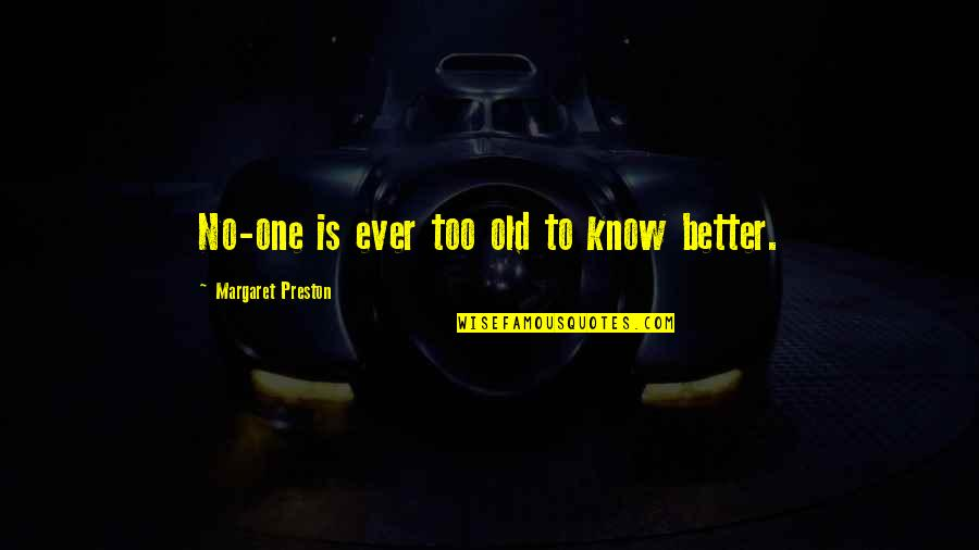 Preston's Quotes By Margaret Preston: No-one is ever too old to know better.