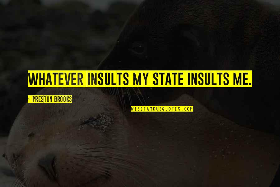 Preston's Quotes By Preston Brooks: Whatever insults my State insults me.