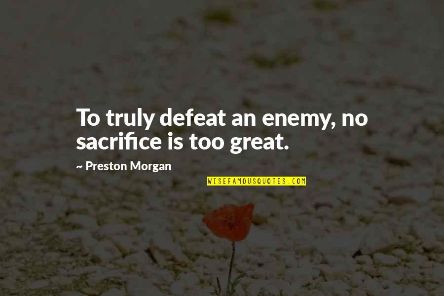 Preston's Quotes By Preston Morgan: To truly defeat an enemy, no sacrifice is