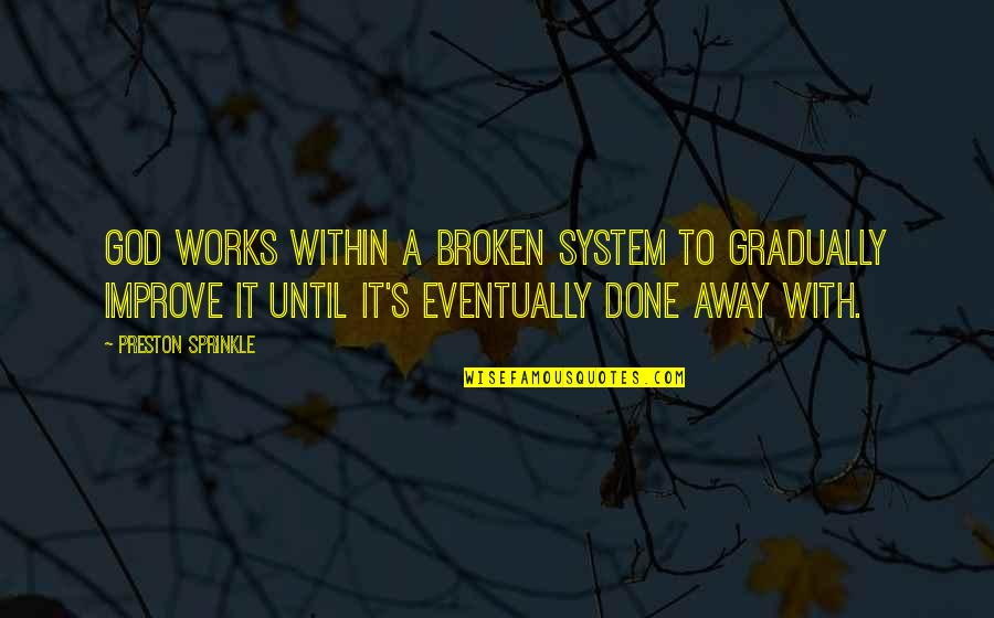 Preston's Quotes By Preston Sprinkle: God works within a broken system to gradually