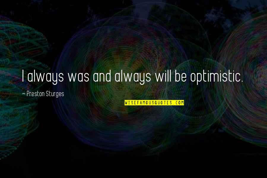 Preston's Quotes By Preston Sturges: I always was and always will be optimistic.