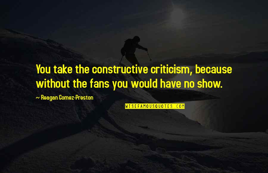 Preston's Quotes By Reagan Gomez-Preston: You take the constructive criticism, because without the