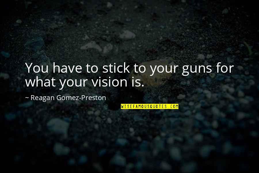 Preston's Quotes By Reagan Gomez-Preston: You have to stick to your guns for