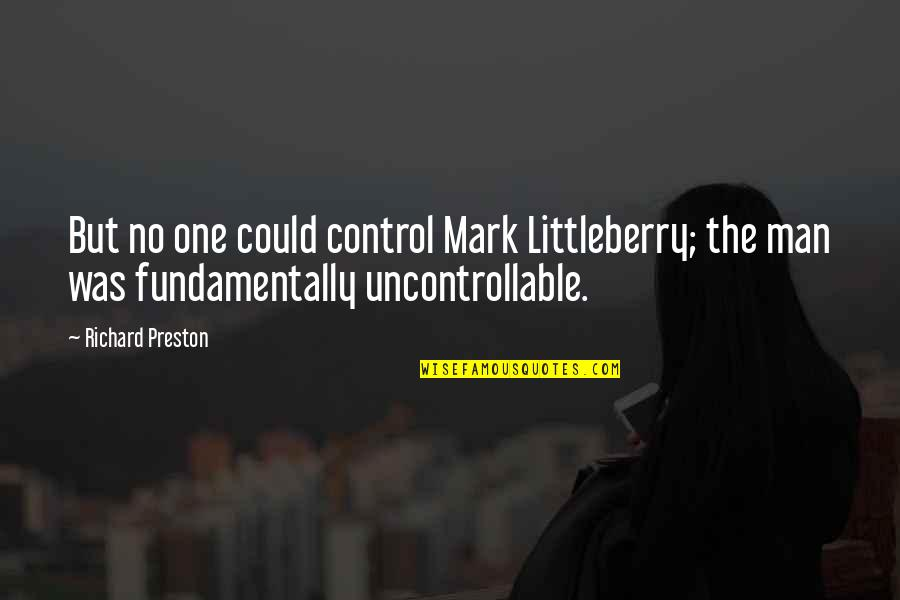 Preston's Quotes By Richard Preston: But no one could control Mark Littleberry; the
