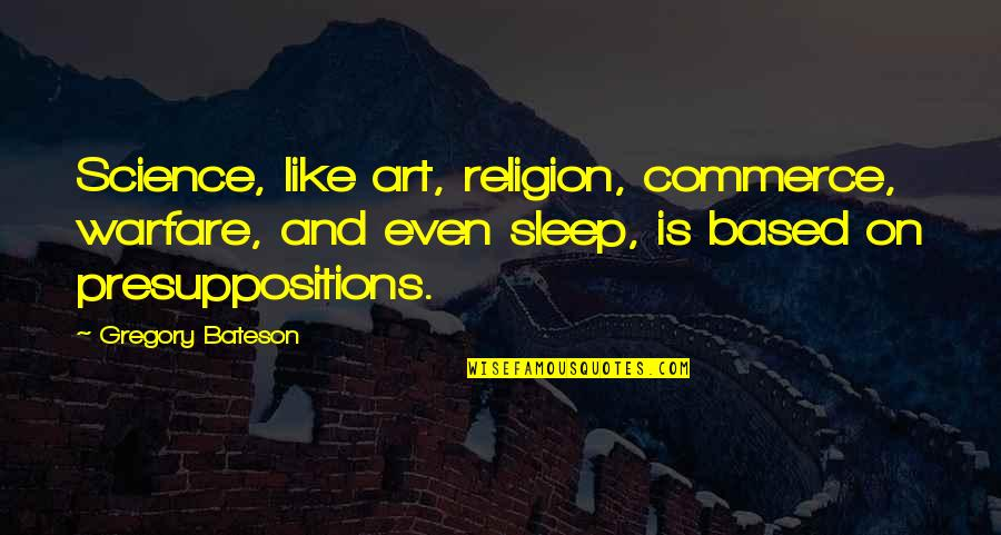 Presuppositions Quotes By Gregory Bateson: Science, like art, religion, commerce, warfare, and even