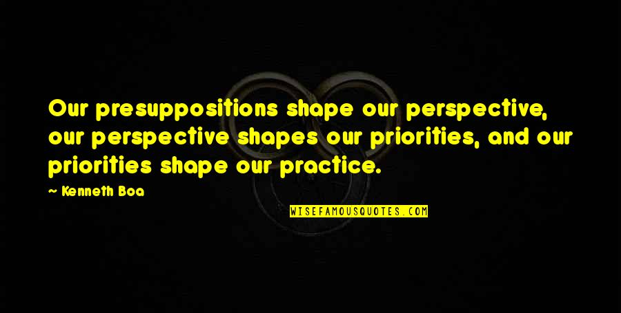 Presuppositions Quotes By Kenneth Boa: Our presuppositions shape our perspective, our perspective shapes