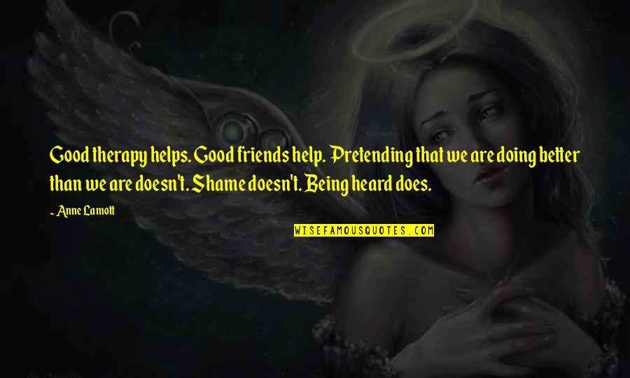 Pretending Friends Quotes By Anne Lamott: Good therapy helps. Good friends help. Pretending that