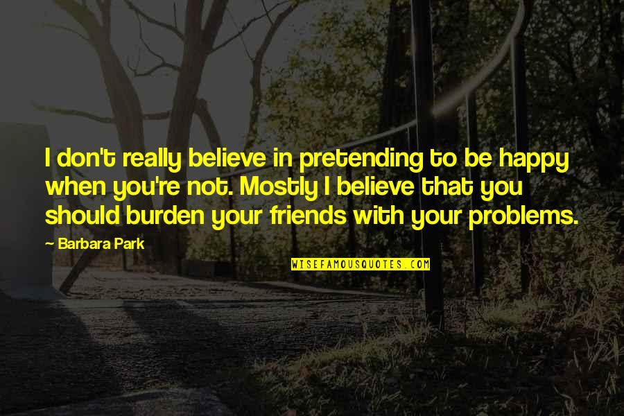 Pretending Friends Quotes By Barbara Park: I don't really believe in pretending to be