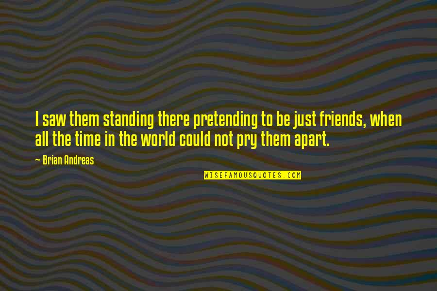Pretending Friends Quotes By Brian Andreas: I saw them standing there pretending to be