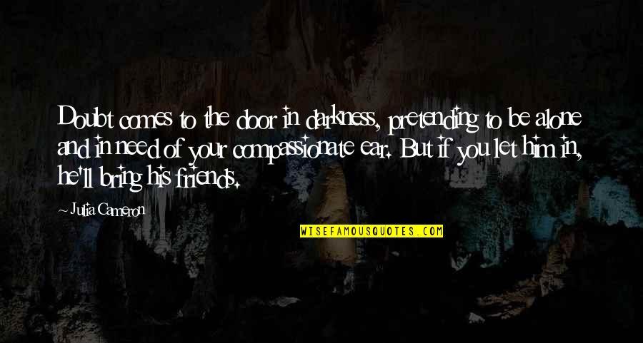 Pretending Friends Quotes By Julia Cameron: Doubt comes to the door in darkness, pretending