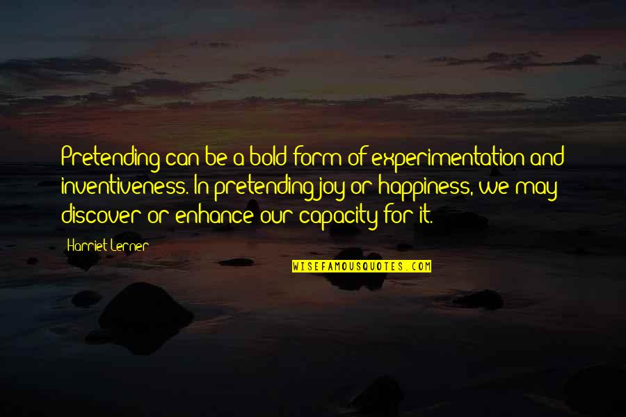 Pretending Happiness Quotes By Harriet Lerner: Pretending can be a bold form of experimentation