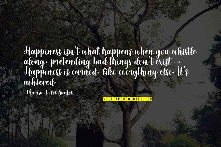 Pretending Happiness Quotes By Marisa De Los Santos: Happiness isn't what happens when you whistle along,