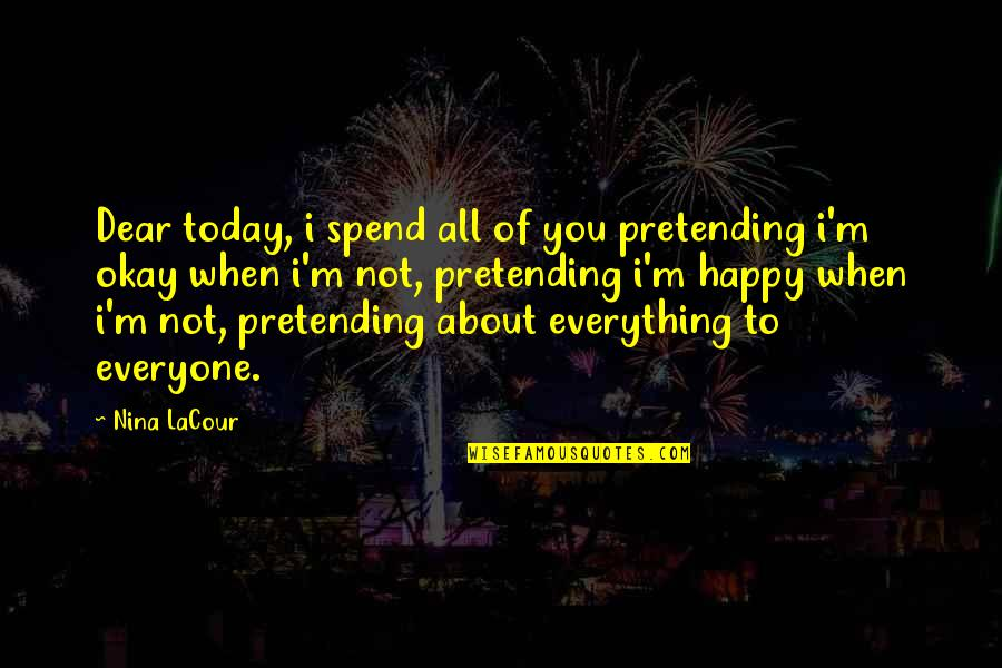 Pretending Happiness Quotes By Nina LaCour: Dear today, i spend all of you pretending