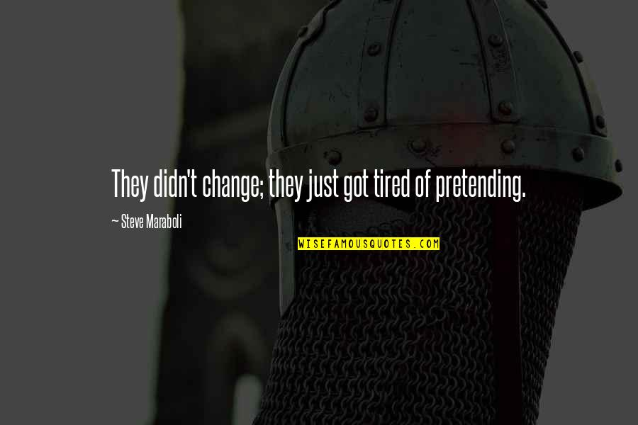 Pretending Happiness Quotes By Steve Maraboli: They didn't change; they just got tired of
