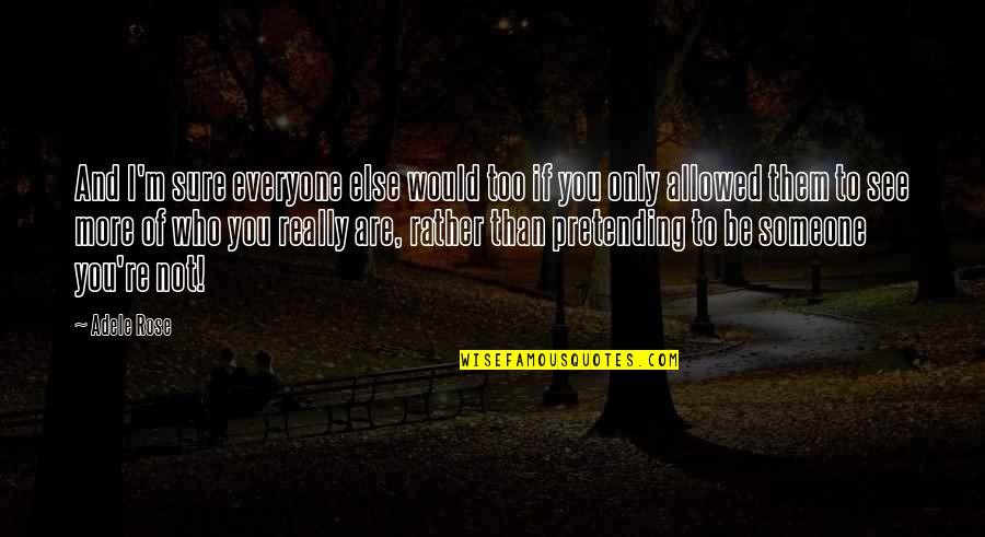 Pretending To Be Someone Your Not Quotes By Adele Rose: And I'm sure everyone else would too if