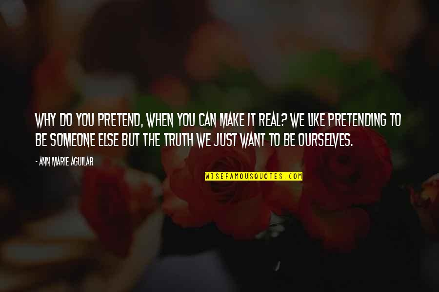 Pretending To Be Someone Your Not Quotes By Ann Marie Aguilar: Why do you pretend, when you can make