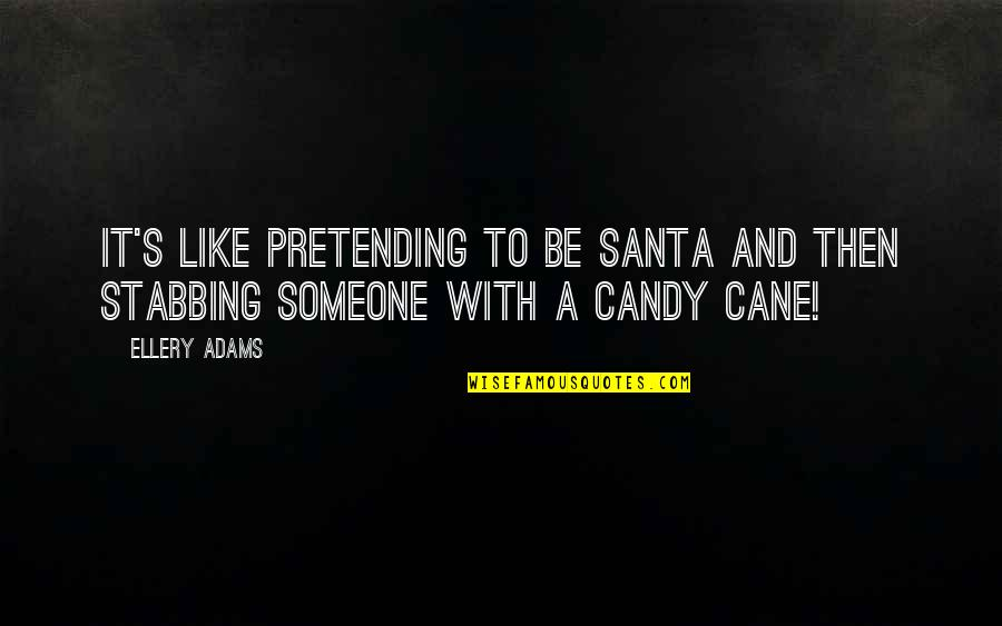 Pretending To Be Someone Your Not Quotes By Ellery Adams: It's like pretending to be Santa and then