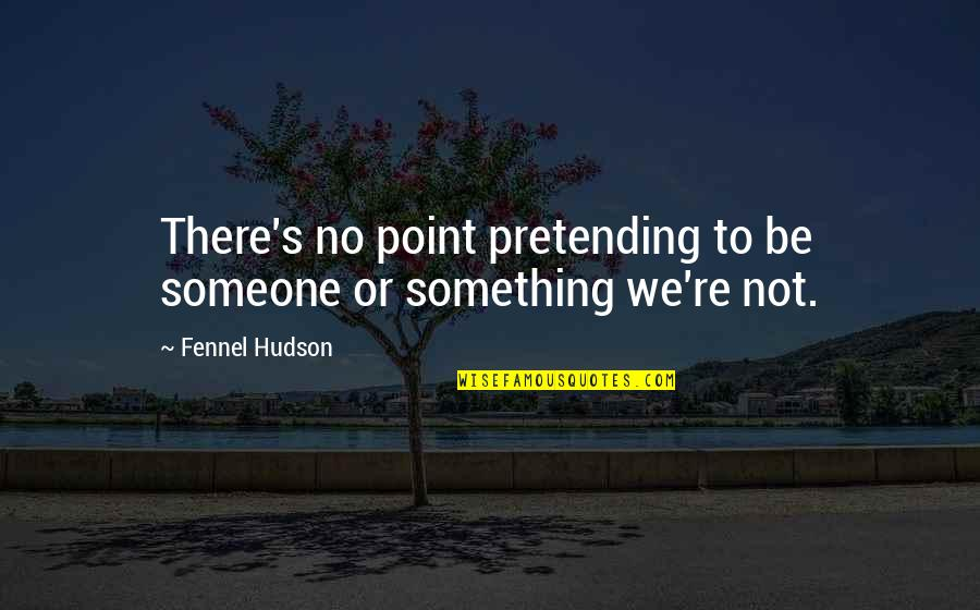 Pretending To Be Someone Your Not Quotes By Fennel Hudson: There's no point pretending to be someone or