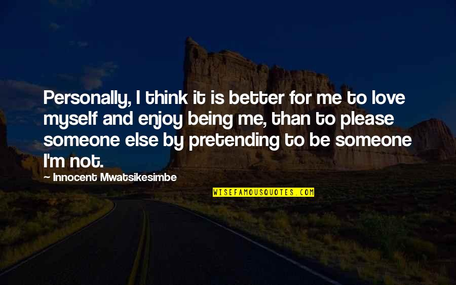 Pretending To Be Someone Your Not Quotes By Innocent Mwatsikesimbe: Personally, I think it is better for me